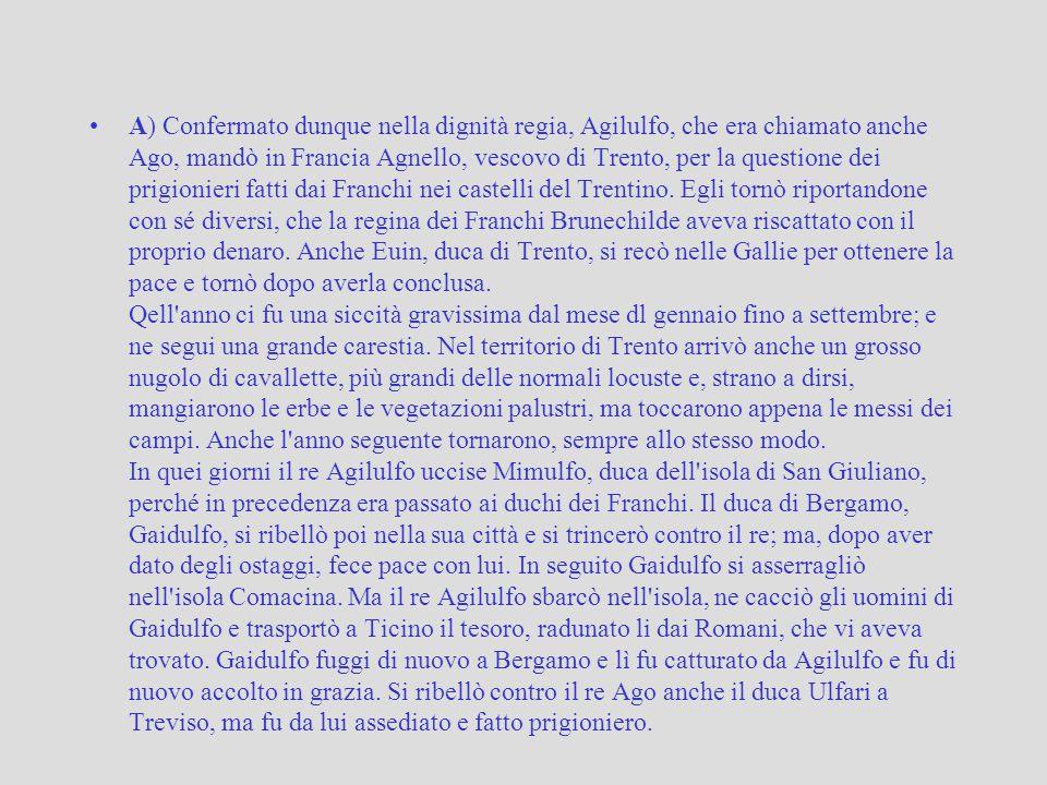 A) Confermato dunque nella dignità regia, Agilulfo, che era chiamato anche Ago, mandò in Francia Agnello, vescovo di Trento, per la questione dei prig