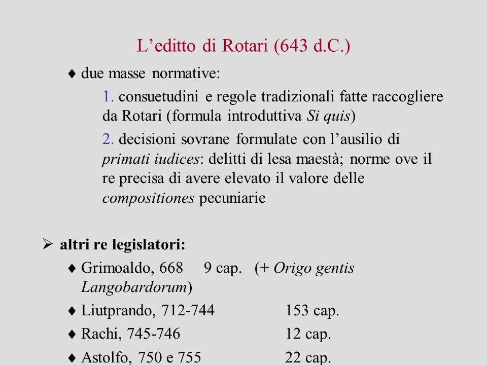 L'editto di Rotari (643 d.C.)  due masse normative: 1. consuetudini e regole tradizionali fatte raccogliere da Rotari (formula introduttiva Si quis)