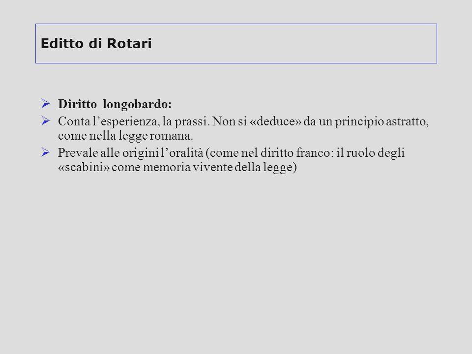Editto di Rotari  Diritto longobardo:  Conta l'esperienza, la prassi. Non si «deduce» da un principio astratto, come nella legge romana.  Prevale a