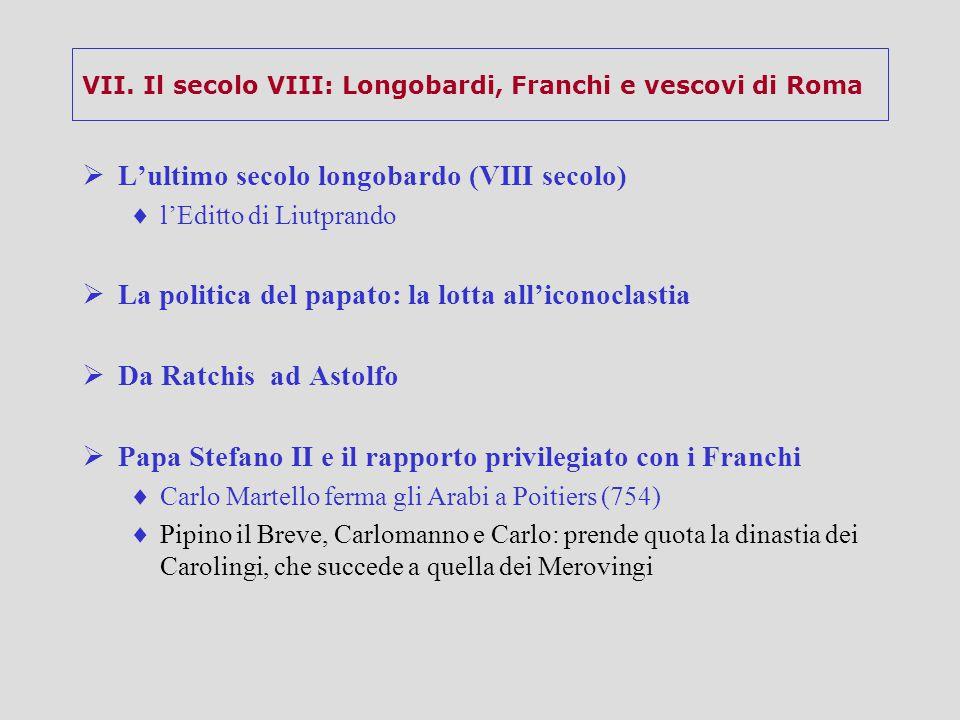VII. Il secolo VIII: Longobardi, Franchi e vescovi di Roma  L'ultimo secolo longobardo (VIII secolo)  l'Editto di Liutprando  La politica del papat