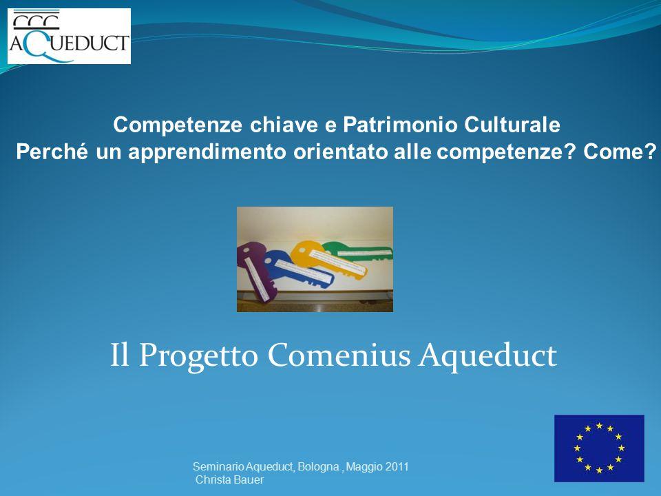 Il Progetto Comenius Aqueduct Seminario Aqueduct, Bologna, Maggio 2011 Christa Bauer Competenze chiave e Patrimonio Culturale Perché un apprendimento orientato alle competenze.
