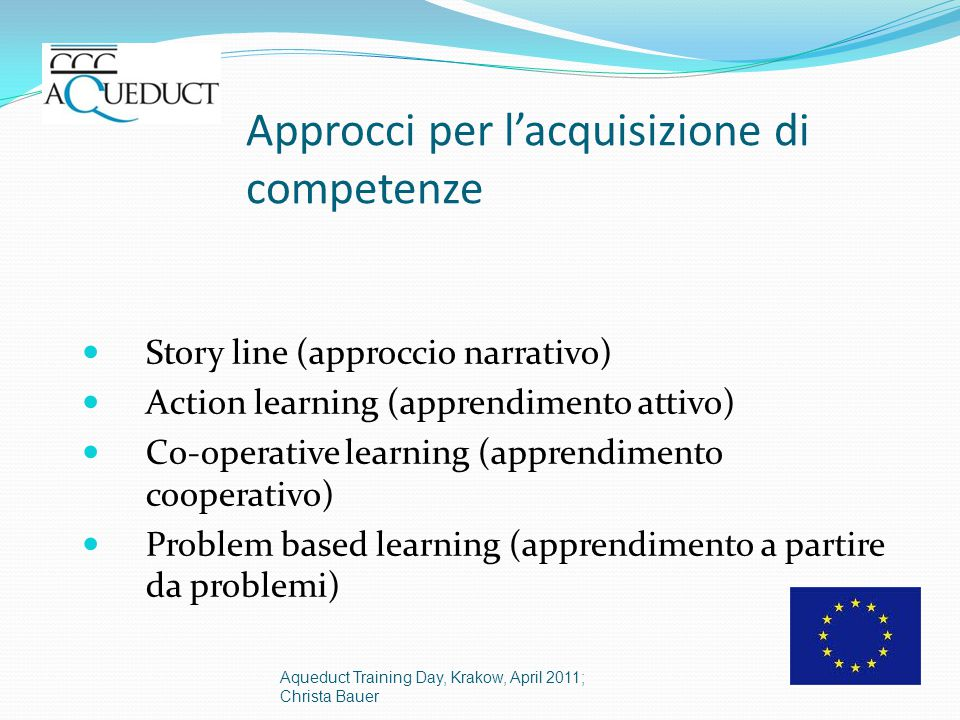 Approcci per l'acquisizione di competenze Story line (approccio narrativo) Action learning (apprendimento attivo) Co-operative learning (apprendimento cooperativo) Problem based learning (apprendimento a partire da problemi) Aqueduct Training Day, Krakow, April 2011; Christa Bauer