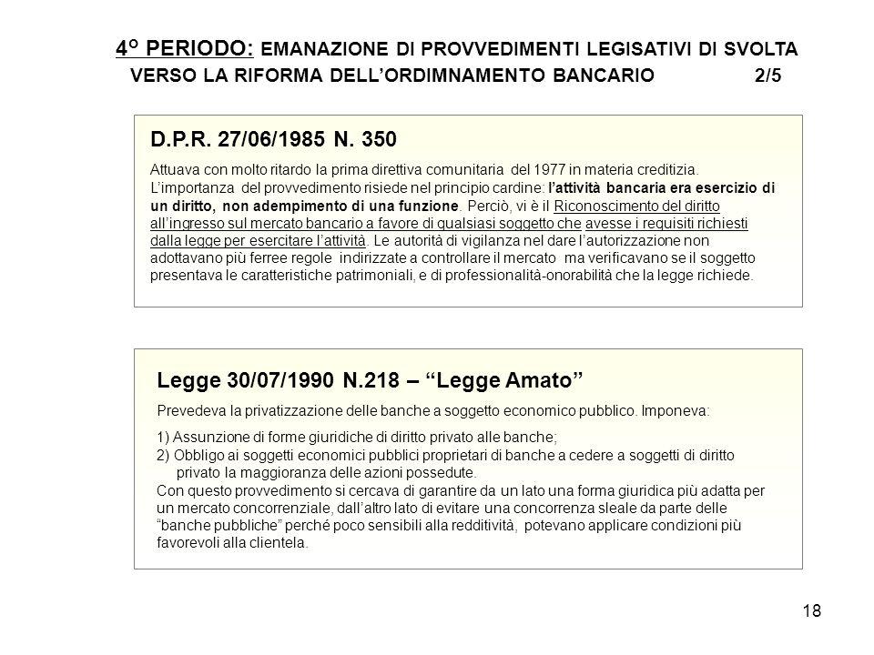 18 4° PERIODO: EMANAZIONE DI PROVVEDIMENTI LEGISATIVI DI SVOLTA VERSO LA RIFORMA DELL'ORDIMNAMENTO BANCARIO 2/5 D.P.R. 27/06/1985 N. 350 Attuava con m