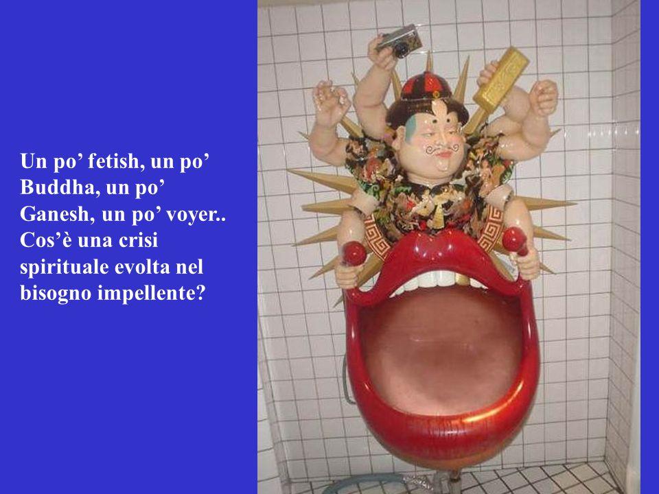 Un po' fetish, un po' Buddha, un po' Ganesh, un po' voyer.. Cos'è una crisi spirituale evolta nel bisogno impellente?