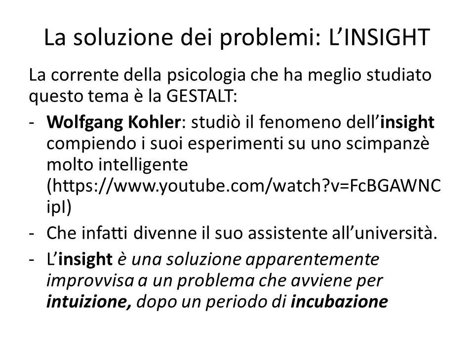 La soluzione dei problemi: L'INSIGHT La corrente della psicologia che ha meglio studiato questo tema è la GESTALT: -Wolfgang Kohler: studiò il fenomen