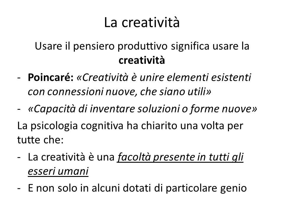 La creatività Usare il pensiero produttivo significa usare la creatività -Poincaré: «Creatività è unire elementi esistenti con connessioni nuove, che