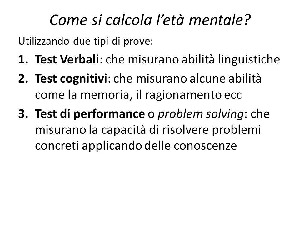 Come si calcola l'età mentale? Utilizzando due tipi di prove: 1.Test Verbali: che misurano abilità linguistiche 2.Test cognitivi: che misurano alcune