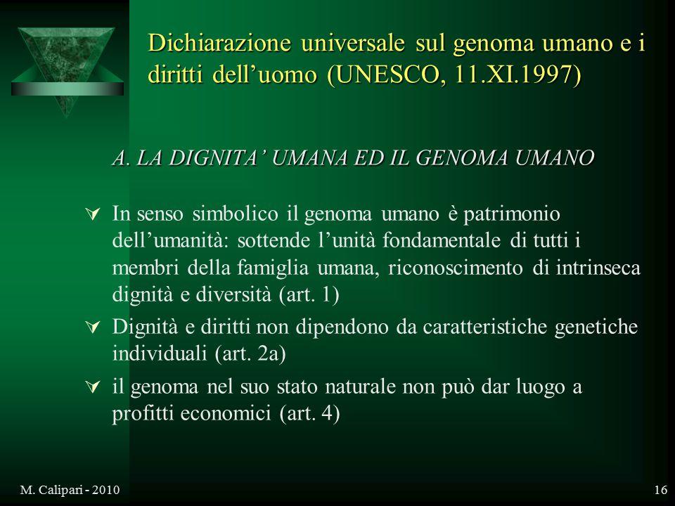 M. Calipari - 201016 A. LA DIGNITA' UMANA ED IL GENOMA UMANO  In senso simbolico il genoma umano è patrimonio dell'umanità: sottende l'unità fondamen