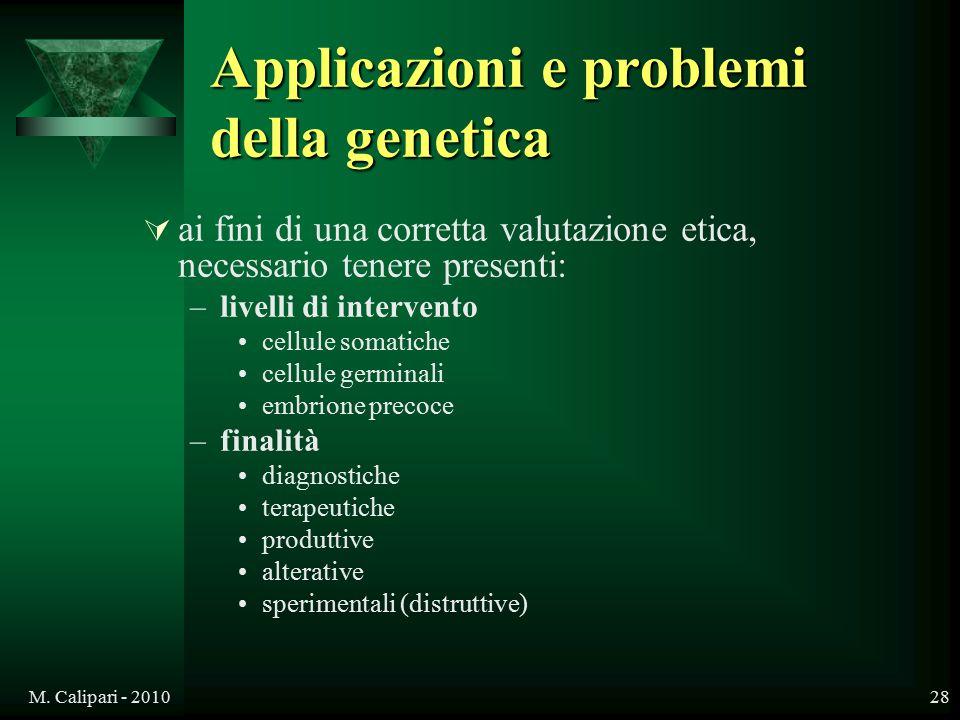 M. Calipari - 201028 Applicazioni e problemi della genetica  ai fini di una corretta valutazione etica, necessario tenere presenti: –livelli di inter