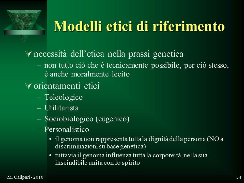 M. Calipari - 201034 Modelli etici di riferimento  necessità dell'etica nella prassi genetica –non tutto ciò che è tecnicamente possibile, per ciò st