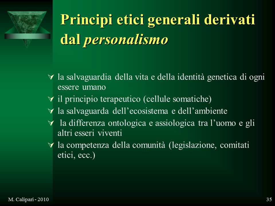 M. Calipari - 201035 Principi etici generali derivati dal personalismo  la salvaguardia della vita e della identità genetica di ogni essere umano  i