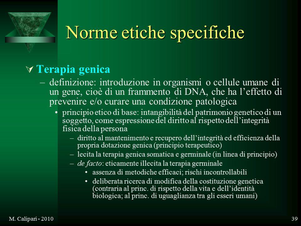 M. Calipari - 201039 Norme etiche specifiche  Terapia genica –definizione: introduzione in organismi o cellule umane di un gene, cioè di un frammento