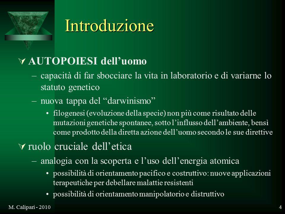 M. Calipari - 20104 Introduzione  AUTOPOIESI dell'uomo –capacità di far sbocciare la vita in laboratorio e di variarne lo statuto genetico –nuova tap