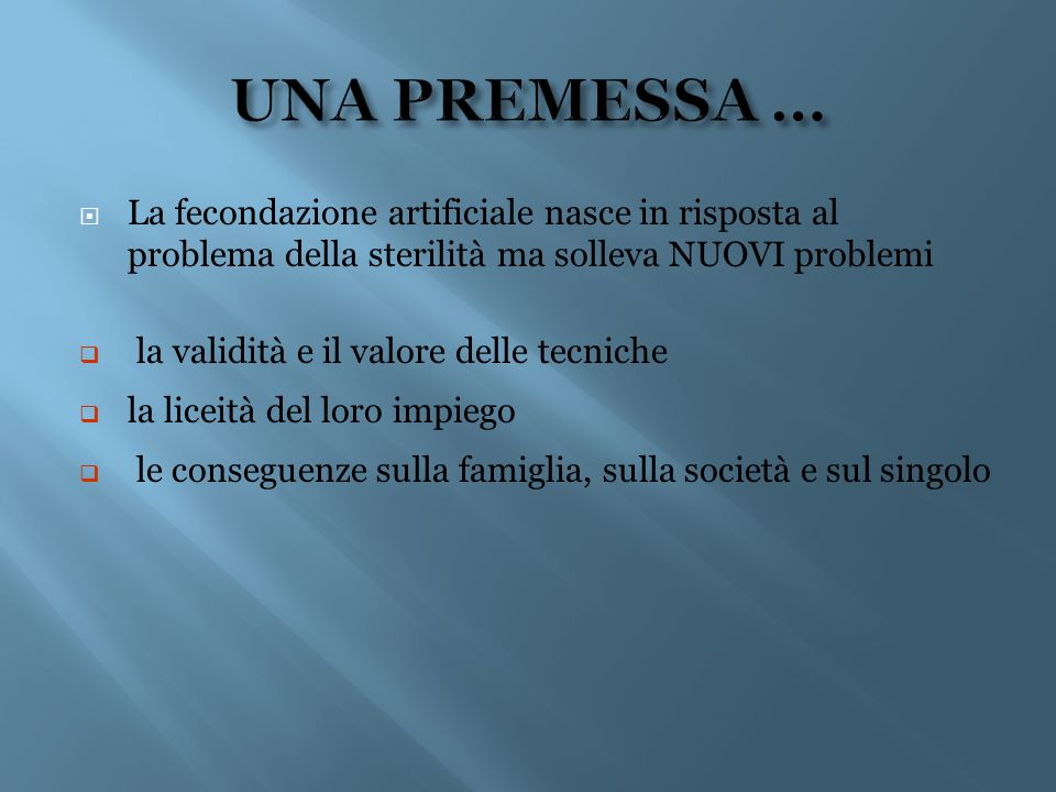  La fecondazione artificiale nasce in risposta al problema della sterilità ma solleva NUOVI problemi  la validità e il valore delle tecniche  la li