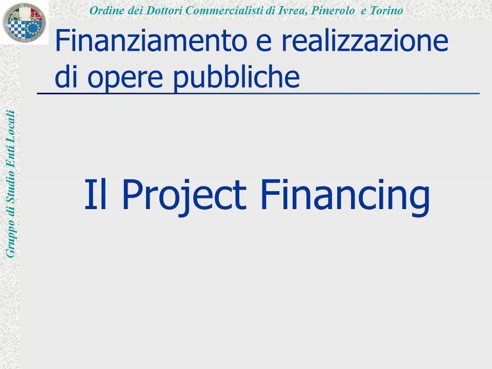 Ordine dei Dottori Commercialisti di Ivrea, Pinerolo e Torino Gruppo di Studio Enti Locali Definizione Il project financing è un metodo di finanziamento per la realizzazione di opere tramite la loro gestione e presuppone il coinvolgimento di soggetti e finanziatori privati.