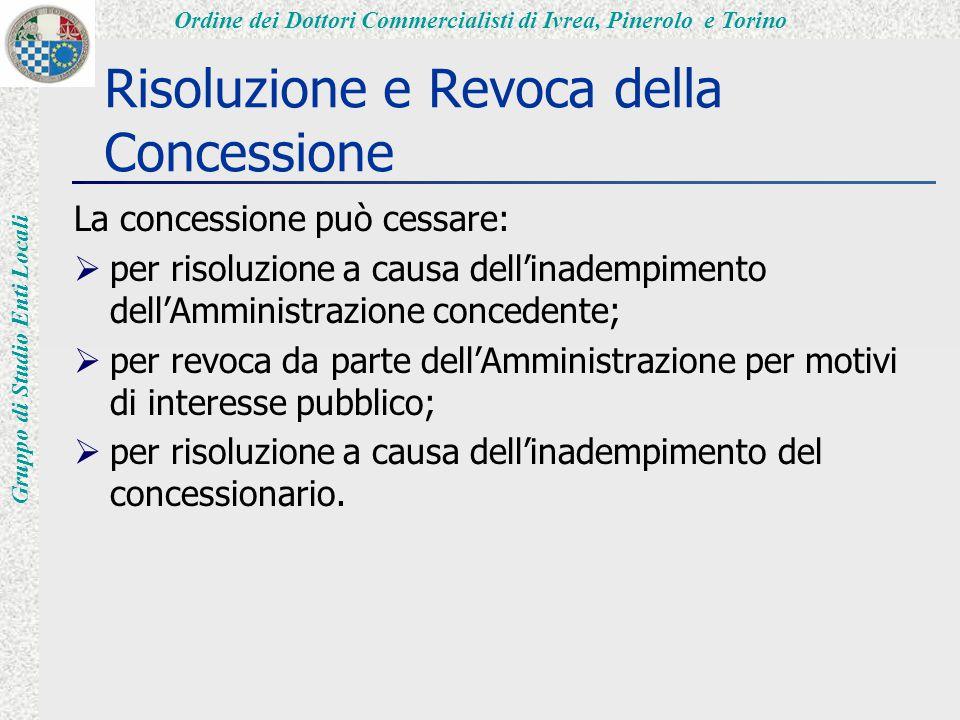 Ordine dei Dottori Commercialisti di Ivrea, Pinerolo e Torino Gruppo di Studio Enti Locali Risoluzione e Revoca della Concessione La concessione può cessare:  per risoluzione a causa dell'inadempimento dell'Amministrazione concedente;  per revoca da parte dell'Amministrazione per motivi di interesse pubblico;  per risoluzione a causa dell'inadempimento del concessionario.