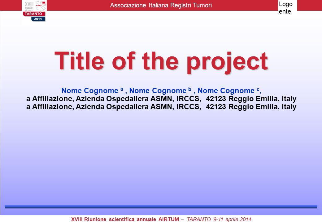 Title of the project Nome Cognome ª, Nome Cognome b, Nome Cognome c, a Affiliazione, Azienda Ospedaliera ASMN, IRCCS, 42123 Reggio Emilia, Italy Associazione Italiana Registri Tumori XVIII Riunione scientifica annuale AIRTUM – TARANTO 9-11 aprile 2014 Logo ente