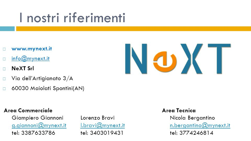 I nostri riferimenti Area Commerciale Giampiero Giannoni g.giannoni@mynext.it tel: 3387633786 g.giannoni@mynext.it Area Tecnica Nicola Bergantino n.be