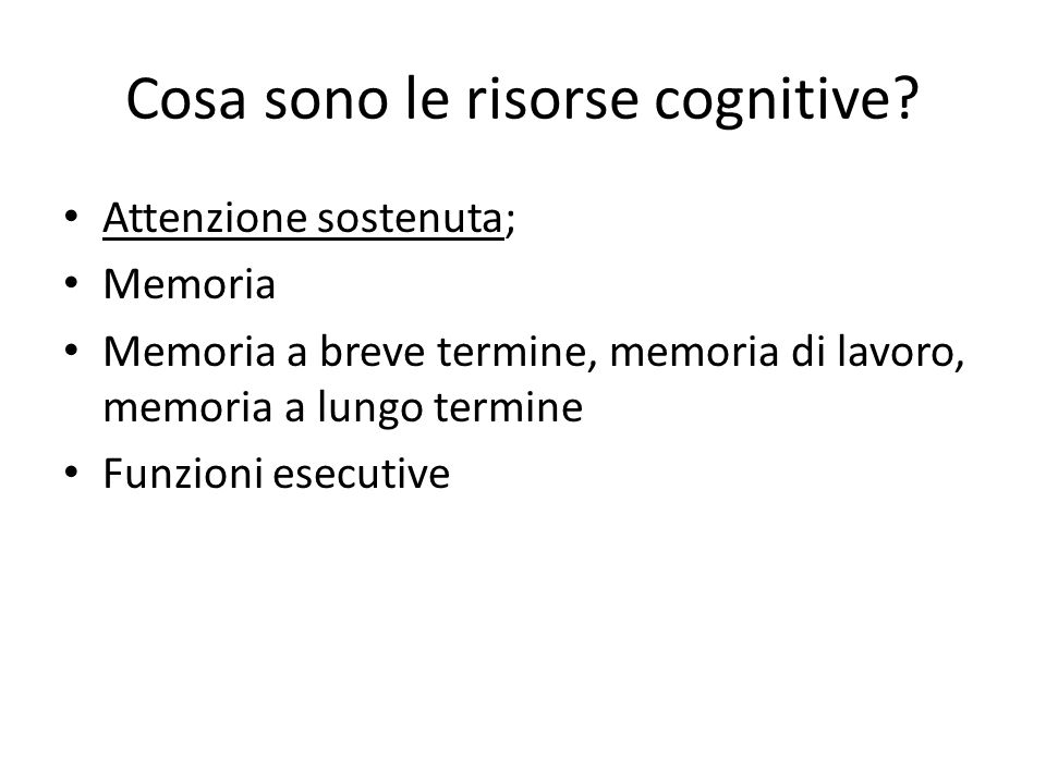 Cosa sono le risorse cognitive? Attenzione sostenuta; Memoria Memoria a breve termine, memoria di lavoro, memoria a lungo termine Funzioni esecutive
