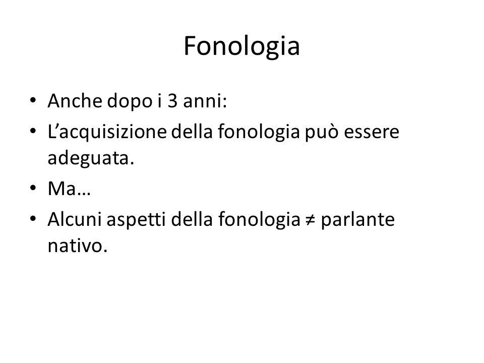 Fonologia Anche dopo i 3 anni: L'acquisizione della fonologia può essere adeguata. Ma… Alcuni aspetti della fonologia ≠ parlante nativo.
