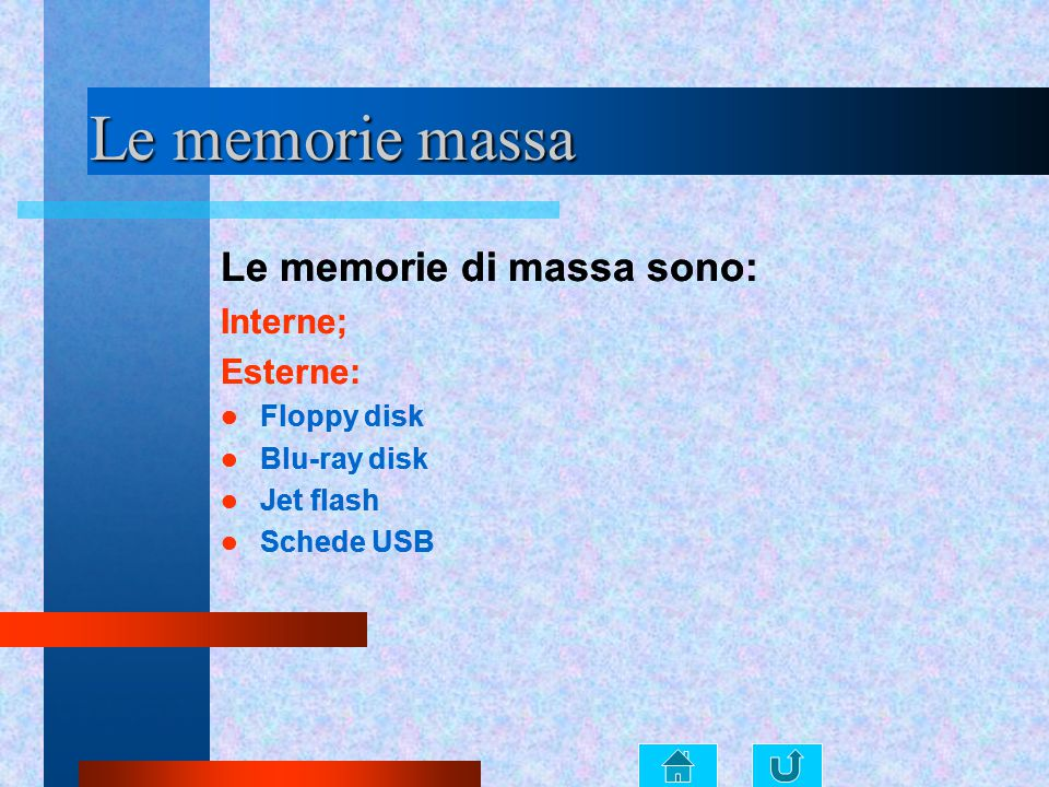 Le memorie massa Le memorie di massa sono: Interne; Esterne: Floppy disk Blu-ray disk Jet flash Schede USB Le memorie di massa sono: Interne; Esterne: