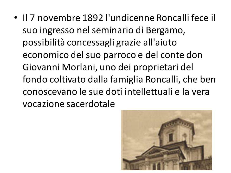 Il 7 novembre 1892 l undicenne Roncalli fece il suo ingresso nel seminario di Bergamo, possibilità concessagli grazie all aiuto economico del suo parroco e del conte don Giovanni Morlani, uno dei proprietari del fondo coltivato dalla famiglia Roncalli, che ben conoscevano le sue doti intellettuali e la vera vocazione sacerdotale