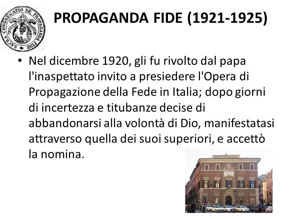PROPAGANDA FIDE (1921-1925) Nel dicembre 1920, gli fu rivolto dal papa l inaspettato invito a presiedere l Opera di Propagazione della Fede in Italia; dopo giorni di incertezza e titubanze decise di abbandonarsi alla volontà di Dio, manifestatasi attraverso quella dei suoi superiori, e accettò la nomina.
