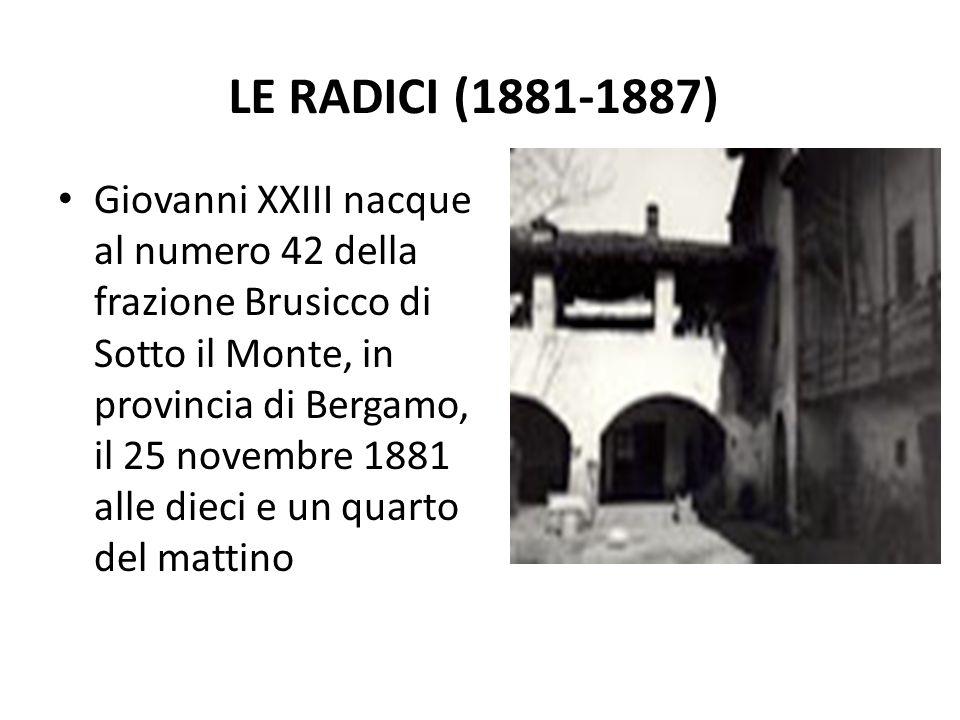LE RADICI (1881-1887) Giovanni XXIII nacque al numero 42 della frazione Brusicco di Sotto il Monte, in provincia di Bergamo, il 25 novembre 1881 alle dieci e un quarto del mattino