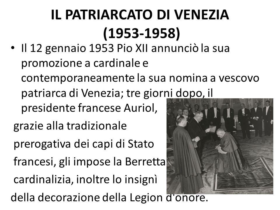 IL PATRIARCATO DI VENEZIA (1953-1958) Il 12 gennaio 1953 Pio XII annunciò la sua promozione a cardinale e contemporaneamente la sua nomina a vescovo patriarca di Venezia; tre giorni dopo, il presidente francese Auriol, grazie alla tradizionale prerogativa dei capi di Stato francesi, gli impose la Berretta cardinalizia, inoltre lo insignì della decorazione della Legion d onore.