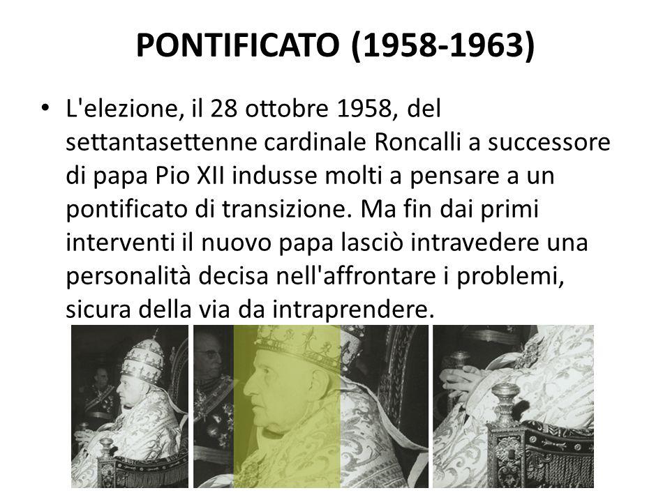 PONTIFICATO (1958-1963) L elezione, il 28 ottobre 1958, del settantasettenne cardinale Roncalli a successore di papa Pio XII indusse molti a pensare a un pontificato di transizione.