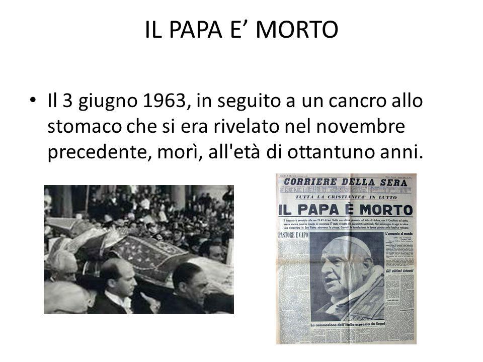 IL PAPA E' MORTO Il 3 giugno 1963, in seguito a un cancro allo stomaco che si era rivelato nel novembre precedente, morì, all età di ottantuno anni.