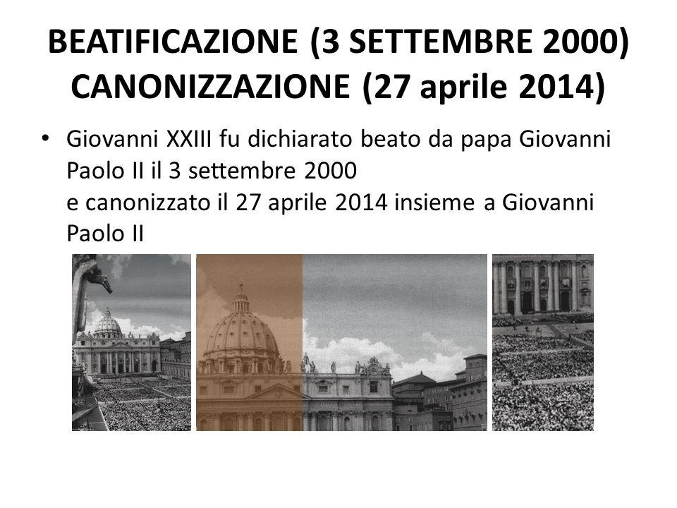 BEATIFICAZIONE (3 SETTEMBRE 2000) CANONIZZAZIONE (27 aprile 2014) Giovanni XXIII fu dichiarato beato da papa Giovanni Paolo II il 3 settembre 2000 e canonizzato il 27 aprile 2014 insieme a Giovanni Paolo II