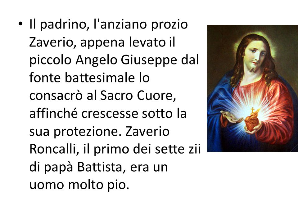 Il padrino, l anziano prozio Zaverio, appena levato il piccolo Angelo Giuseppe dal fonte battesimale lo consacrò al Sacro Cuore, affinché crescesse sotto la sua protezione.