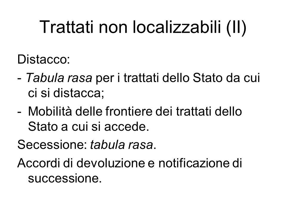 Trattati non localizzabili (II) Distacco: - Tabula rasa per i trattati dello Stato da cui ci si distacca; -Mobilità delle frontiere dei trattati dello Stato a cui si accede.