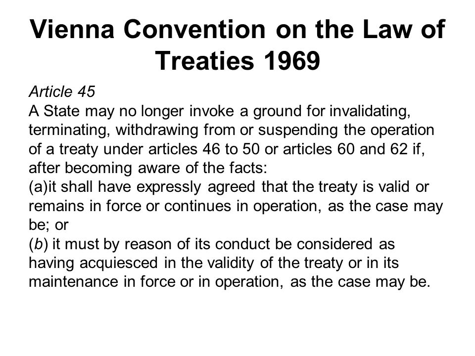 Vienna Convention on the Law of Treaties 1969 Article 45 A State may no longer invoke a ground for invalidating, terminating, withdrawing from or suspending the operation of a treaty under articles 46 to 50 or articles 60 and 62 if, after becoming aware of the facts: (a)it shall have expressly agreed that the treaty is valid or remains in force or continues in operation, as the case may be; or (b) it must by reason of its conduct be considered as having acquiesced in the validity of the treaty or in its maintenance in force or in operation, as the case may be.