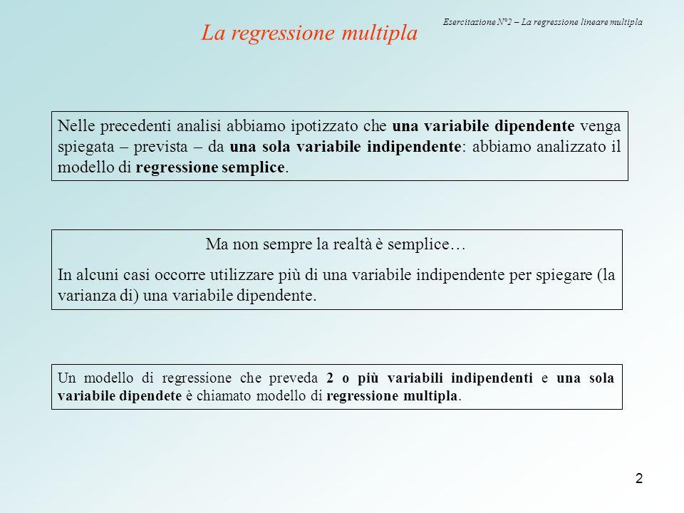 3 Esercitazione N°2 – La regressione lineare multipla Nella regressione multipla, il coefficiente b di ogni x esprime solo l'effetto diretto della x sulla y al netto degli effetti indiretti prodotti mediante l'interazione con le altre variabili indipendenti.