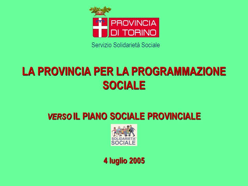 LA PROVINCIA PER LA PROGRAMMAZIONE SOCIALE VERSO IL PIANO SOCIALE PROVINCIALE 4 luglio 2005 Servizio Solidarietà Sociale