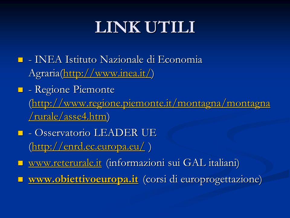 LINK UTILI - INEA Istituto Nazionale di Economia Agraria(http://www.inea.it/) - INEA Istituto Nazionale di Economia Agraria(http://www.inea.it/)http://www.inea.it/ - Regione Piemonte (http://www.regione.piemonte.it/montagna/montagna /rurale/asse4.htm) - Regione Piemonte (http://www.regione.piemonte.it/montagna/montagna /rurale/asse4.htm)http://www.regione.piemonte.it/montagna/montagna /rurale/asse4.htmhttp://www.regione.piemonte.it/montagna/montagna /rurale/asse4.htm - Osservatorio LEADER UE (http://enrd.ec.europa.eu/ ) - Osservatorio LEADER UE (http://enrd.ec.europa.eu/ )http://enrd.ec.europa.eu/ www.reterurale.it (informazioni sui GAL italiani) www.reterurale.it (informazioni sui GAL italiani) www.reterurale.it www.obiettivoeuropa.it (corsi di europrogettazione) www.obiettivoeuropa.it (corsi di europrogettazione) www.obiettivoeuropa.it
