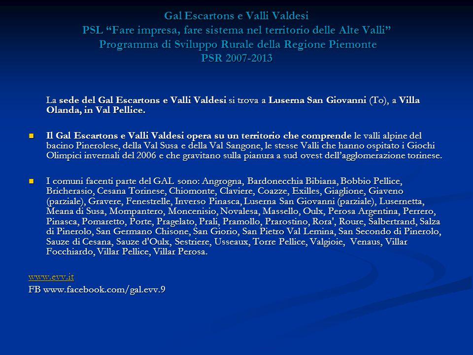 Gal Escartons e Valli Valdesi PSL Fare impresa, fare sistema nel territorio delle Alte Valli Programma di Sviluppo Rurale della Regione Piemonte PSR 2007-2013 La sede del Gal Escartons e Valli Valdesi si trova a Luserna San Giovanni (To), a Villa Olanda, in Val Pellice.