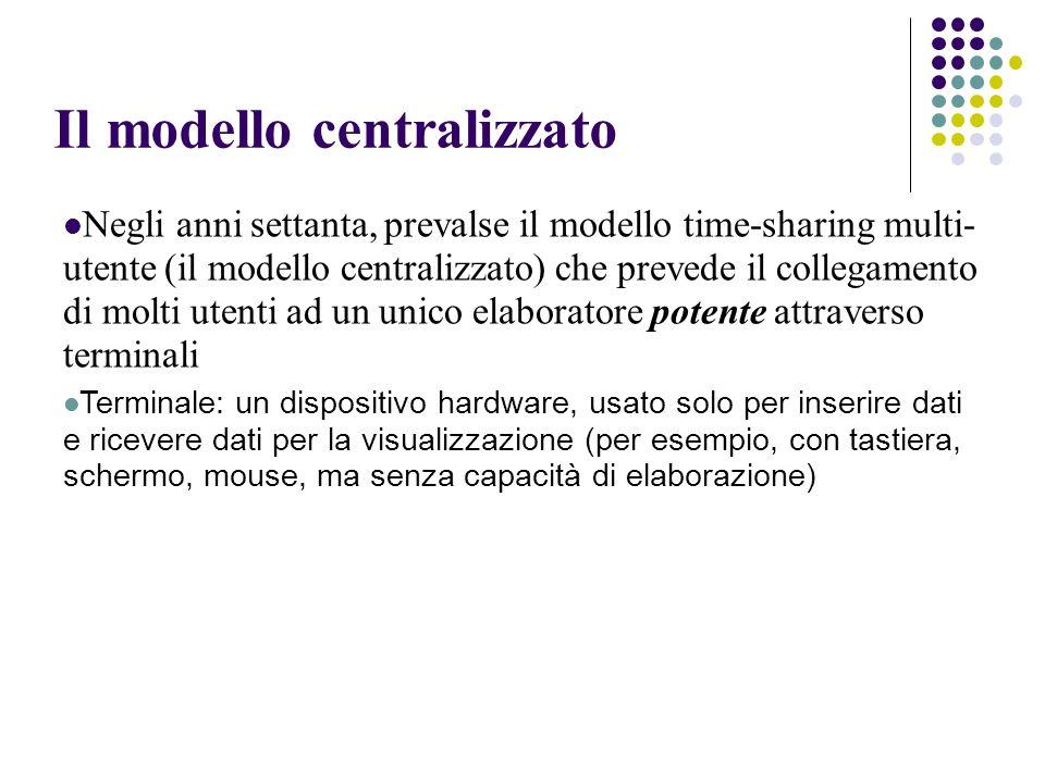 Il modello centralizzato Negli anni settanta, prevalse il modello time-sharing multi- utente (il modello centralizzato) che prevede il collegamento di molti utenti ad un unico elaboratore potente attraverso terminali Terminale: un dispositivo hardware, usato solo per inserire dati e ricevere dati per la visualizzazione (per esempio, con tastiera, schermo, mouse, ma senza capacità di elaborazione)
