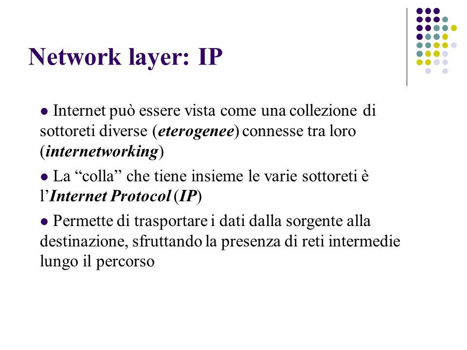 Network layer: IP Internet può essere vista come una collezione di sottoreti diverse (eterogenee) connesse tra loro (internetworking) La colla che tiene insieme le varie sottoreti è l'Internet Protocol (IP) Permette di trasportare i dati dalla sorgente alla destinazione, sfruttando la presenza di reti intermedie lungo il percorso