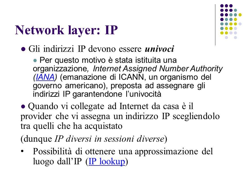 Network layer: IP Gli indirizzi IP devono essere univoci Per questo motivo è stata istituita una organizzazione, Internet Assigned Number Authority (IANA) (emanazione di ICANN, un organismo del governo americano), preposta ad assegnare gli indirizzi IP garantendone l'univocitàIANA Quando vi collegate ad Internet da casa è il provider che vi assegna un indirizzo IP scegliendolo tra quelli che ha acquistato (dunque IP diversi in sessioni diverse) Possibilità di ottenere una approssimazione del luogo dall'IP (IP lookup)IP lookup