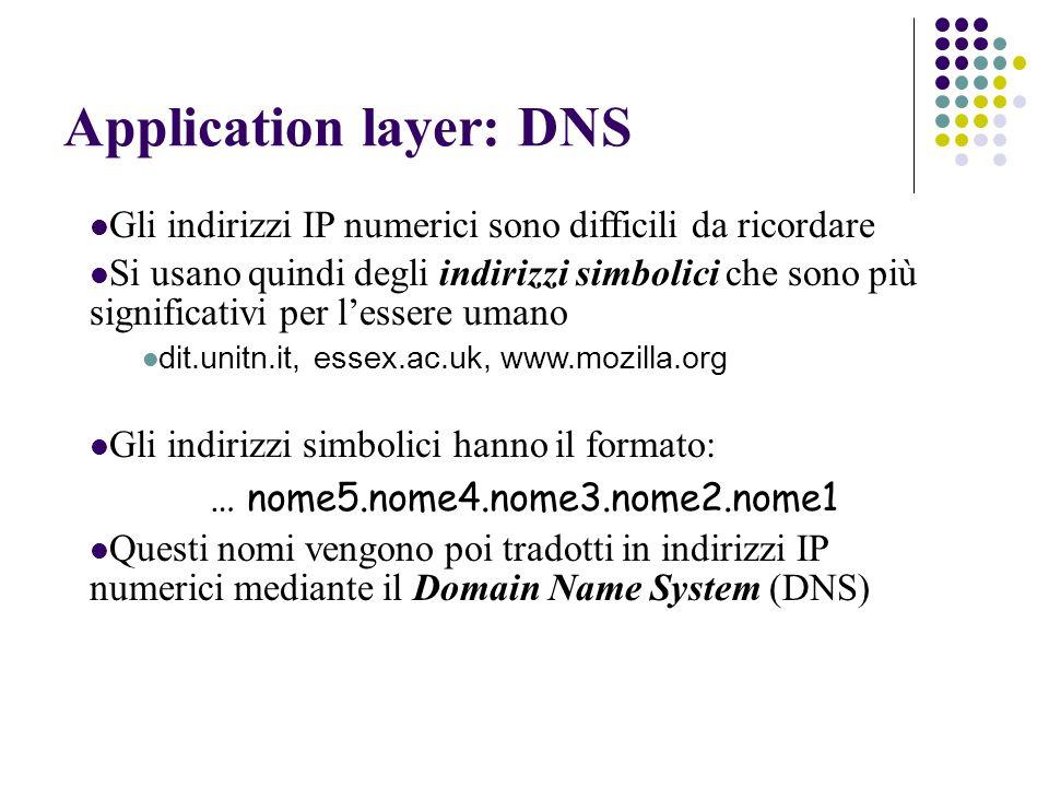 Application layer: DNS Gli indirizzi IP numerici sono difficili da ricordare Si usano quindi degli indirizzi simbolici che sono più significativi per l'essere umano dit.unitn.it, essex.ac.uk, www.mozilla.org Gli indirizzi simbolici hanno il formato: … nome5.nome4.nome3.nome2.nome1 Questi nomi vengono poi tradotti in indirizzi IP numerici mediante il Domain Name System (DNS)