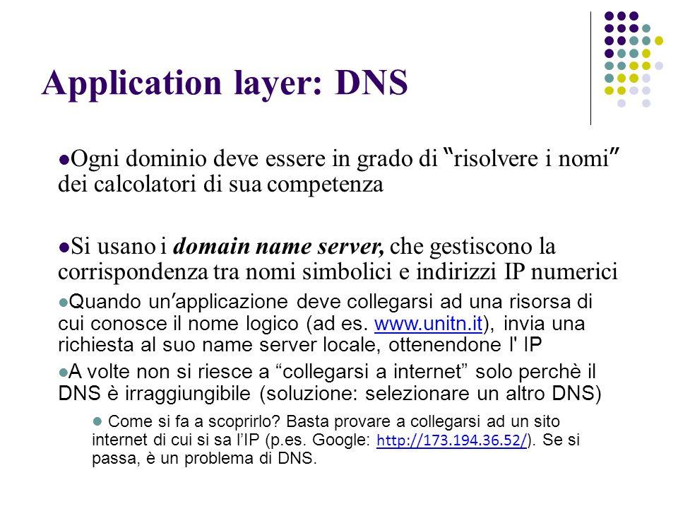 Application layer: DNS Ogni dominio deve essere in grado di risolvere i nomi dei calcolatori di sua competenza Si usano i domain name server, che gestiscono la corrispondenza tra nomi simbolici e indirizzi IP numerici Quando un ' applicazione deve collegarsi ad una risorsa di cui conosce il nome logico (ad es.