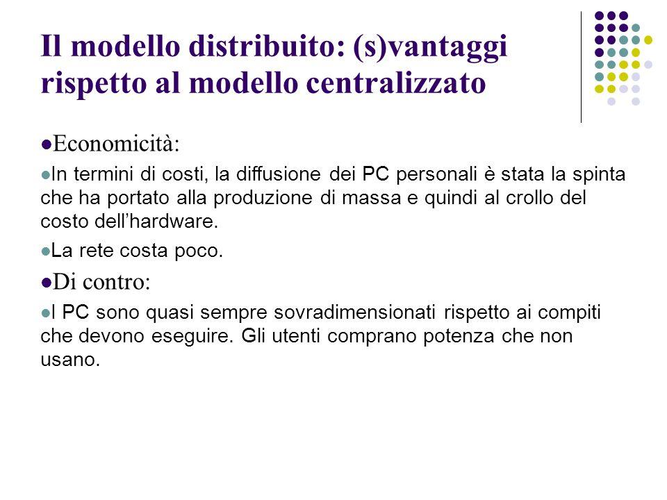 Il modello distribuito: (s)vantaggi rispetto al modello centralizzato Economicità: In termini di costi, la diffusione dei PC personali è stata la spinta che ha portato alla produzione di massa e quindi al crollo del costo dell'hardware.