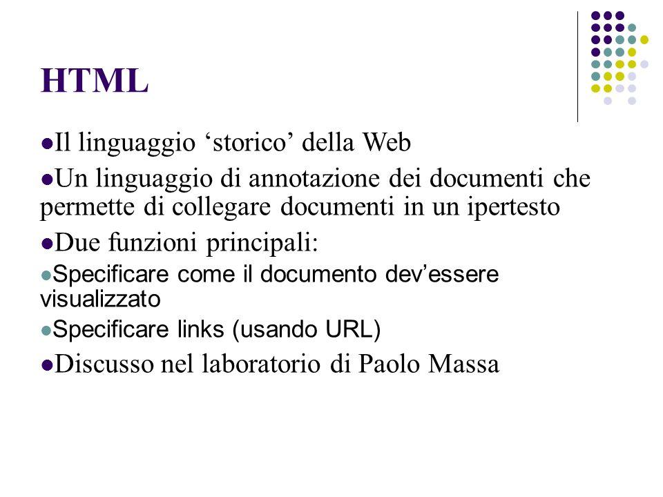 HTML Il linguaggio 'storico' della Web Un linguaggio di annotazione dei documenti che permette di collegare documenti in un ipertesto Due funzioni principali: Specificare come il documento dev'essere visualizzato Specificare links (usando URL) Discusso nel laboratorio di Paolo Massa