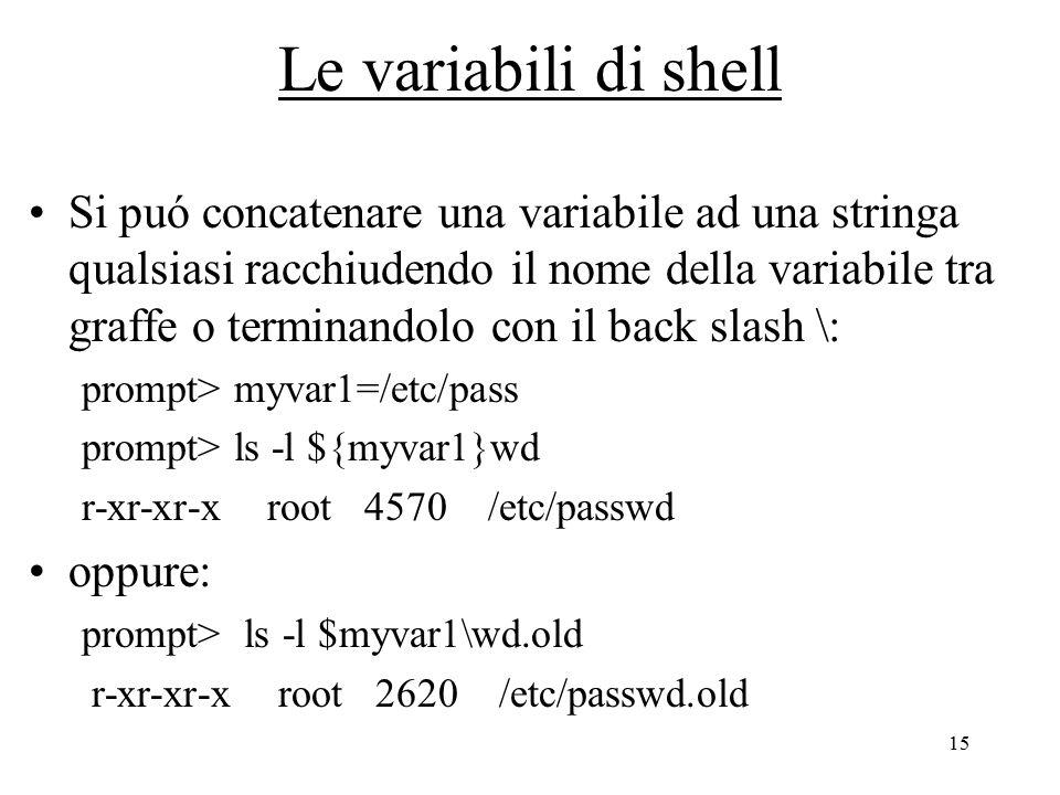 15 Le variabili di shell Si puó concatenare una variabile ad una stringa qualsiasi racchiudendo il nome della variabile tra graffe o terminandolo con