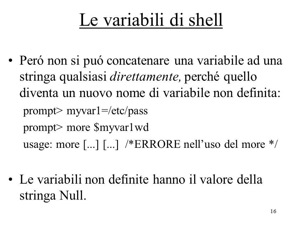 16 Le variabili di shell Peró non si puó concatenare una variabile ad una stringa qualsiasi direttamente, perché quello diventa un nuovo nome di variabile non definita: prompt> myvar1=/etc/pass prompt> more $myvar1wd usage: more [...] [...] /*ERRORE nell'uso del more */ Le variabili non definite hanno il valore della stringa Null.