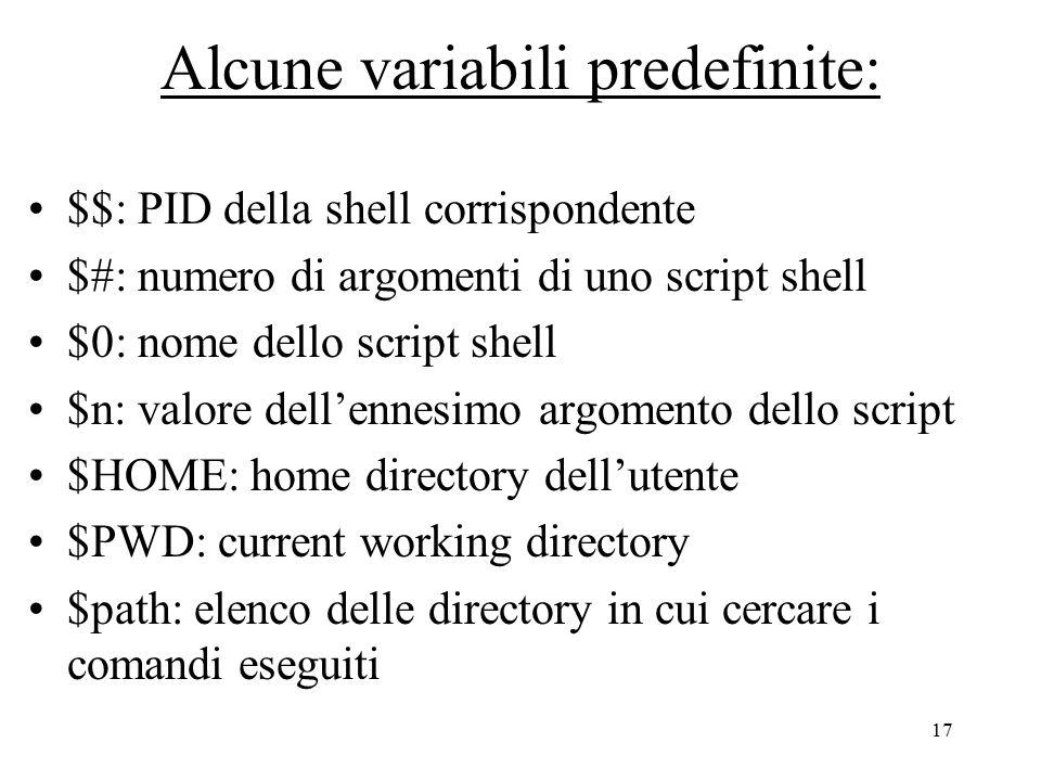 17 Alcune variabili predefinite: $$: PID della shell corrispondente $#: numero di argomenti di uno script shell $0: nome dello script shell $n: valore