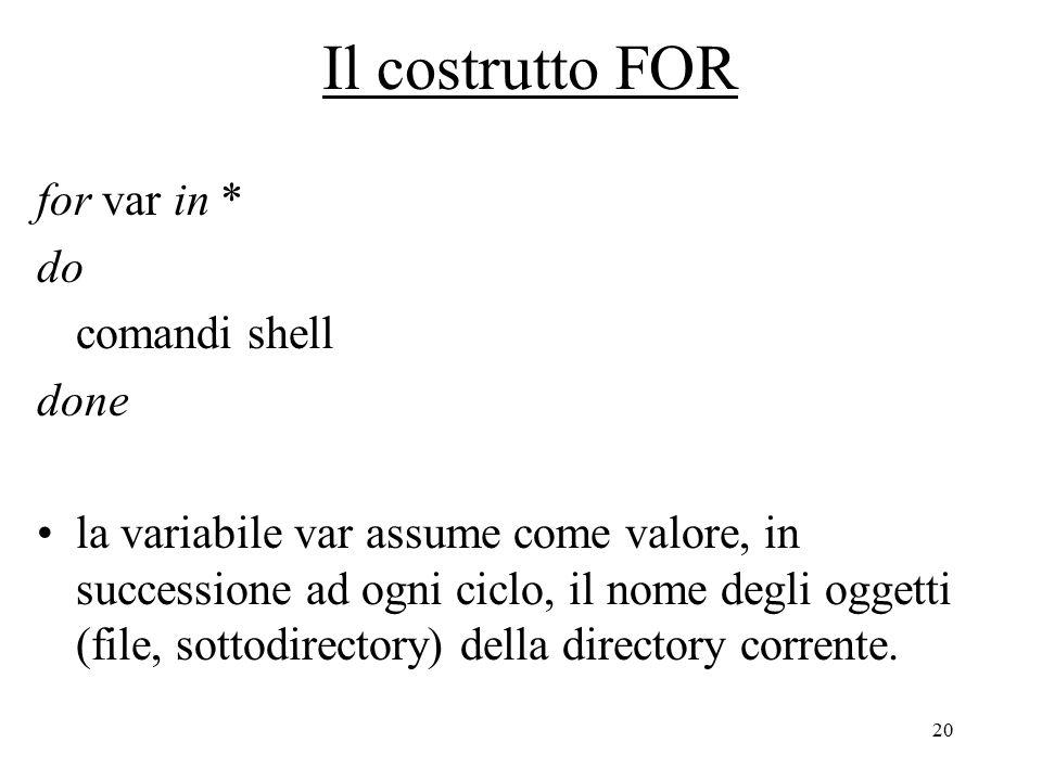 20 Il costrutto FOR for var in * do comandi shell done la variabile var assume come valore, in successione ad ogni ciclo, il nome degli oggetti (file, sottodirectory) della directory corrente.
